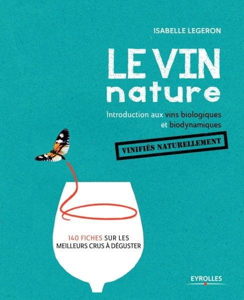 Le vin nature. Introduction aux vins biologiques et biodynamiques vinifiés naturellement (Editions Eyrolles) / Isabelle Legeron.